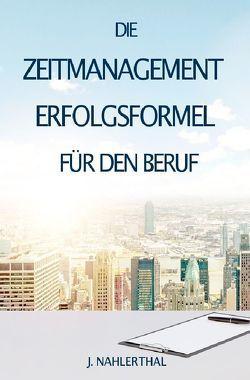 ZEITMANAGEMENT IM BERUF: Zeitmanagement lernen und den Job in halber Zeit einfach, entspannt und mit sehr gutem Ergebnis erledigen! von Nahlerthal,  J.