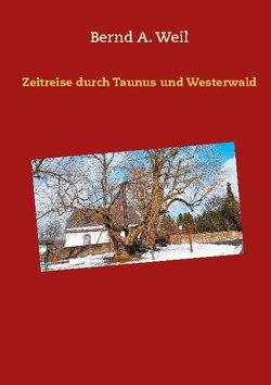 Zeitreise durch Taunus und Westerwald von Weil,  Bernd A.