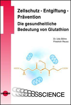 Zellschutz – Entgiftung – Prävention: Die gesundheitliche Bedeutung von Glutathion von Böhm,  Udo, Reuss,  Friedrich