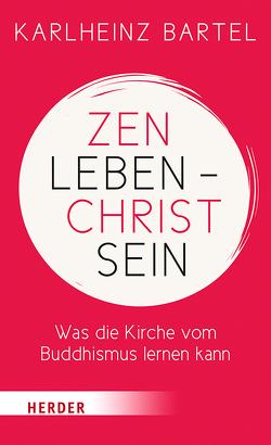 Zen leben – Christ sein von Bartel,  Karlheinz