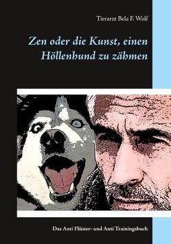 Zen oder die Kunst, einen Höllenhund zu zähmen von Wolf,  Bela F.