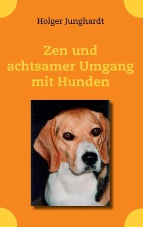 Zen und achtsamer Umgang mit Hunden von Junghardt,  Holger