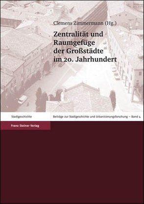 Zentralität und Raumgefüge der Großstädte im 20. Jahrhundert von Zimmermann,  Clemens