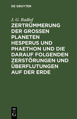 Zertrümmerung der großen Planeten Hesperus und Phaethon und die darauf folgenden Zerstörungen und Überflutungen auf der Erde von Radlof,  J. G.