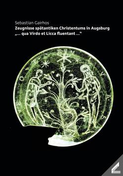 Zeugnisse spätantiken Christentums in Augsburg von Gairhos,  Sebastian