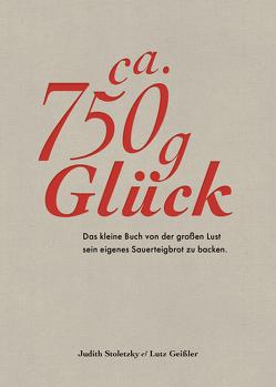 Ca. 750 g Glück – Das kleine Buch über die große Lust sein eigenes Sauerteigbrot zu backen von Geißler,  Lutz, Schüler,  Hubertus, Stoletzky,  Judith