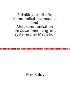 Zirkulär gestalthafte  Kommunikationsmodelle  und  Metakommunikation  im Zusammenhang  mit systemischer Mediation von Baldy,  Elke