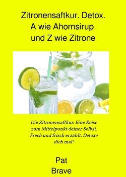 Zitronensaftkur. Detox. A wie Ahornsirup und Z wie Zitrone von Brave,  Pat