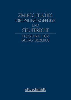 Zivilrechtliches Ordnungsgefüge und Steuerrecht – Festschrift für Georg Crezelius von Fischer,  Michael, Geck,  Reinhard, Haarmann,  Wilhelm