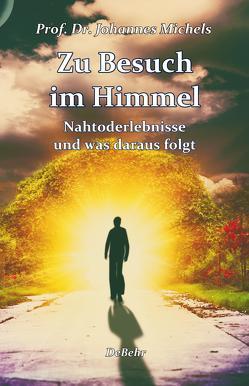 Zu Besuch im Himmel – Nahtoderlebnisse und was daraus folgt – Erweitere Neuausgabe von Prof. Dr. Michels,  Johannes