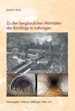 Zu den bergbaulichen Aktivitäten der Röchlings in Lothringen von Koch,  Joachim