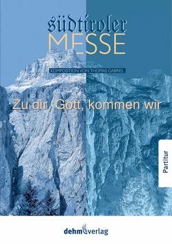 Zu dir, Gott, kommen wir – Südtiroler Messe von Gabriel,  Thomas, Oberparleiter,  Bernhard