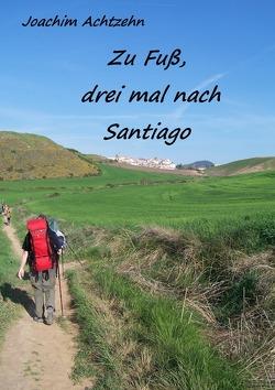 Zu Fuß……, dreimal nach Santiago. von Achtzehn,  Joachim