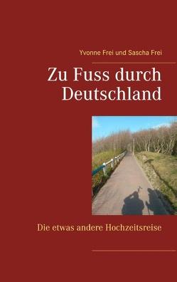 Zu Fuss durch Deutschland von Frei,  Sascha, Frei,  Yvonne
