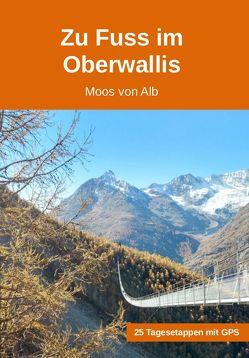 Zu Fuss im Oberwallis von Von Alb,  Moos