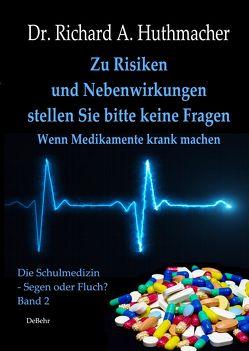 Zu Risiken und Nebenwirkungen stellen Sie bitte keine Fragen – Wenn Medikamente krank machen von Dr. Huthmacher,  Richard A.