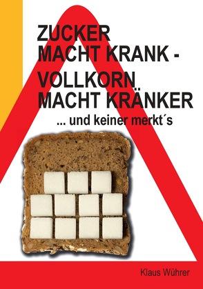Zucker macht krank – Vollkorn macht kränker … und keiner merkt´s von Wührer,  Klaus