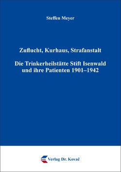 Zuflucht, Kurhaus, Strafanstalt. Die Trinkerheilstätte Stift Isenwald und ihre Patienten 1901–1942 von Meyer,  Steffen