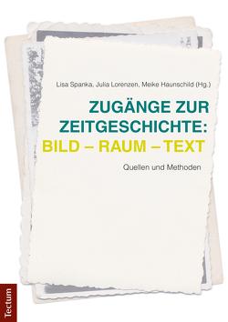 Zugänge zur Zeitgeschichte: Bild – Raum – Text von Haunschild,  Meike, Lorenzen,  Julia, Spanka,  Lisa