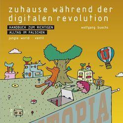 Zuhause während der digitalen Revolution: Handbuch zum richtigen Alltag im falschen von Buechs,  Wolfgang