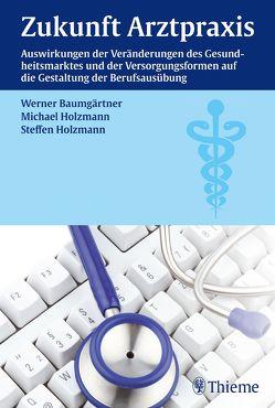Zukunft Arztpraxis von Baumgärtner,  Werner, Holzmann,  Michael, Holzmann,  Steffen
