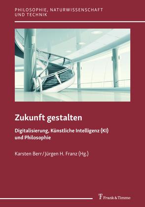 Zukunft gestalten – Digitalisierung, Künstliche Intelligenz (KI) und Philosophie von Berr,  Karsten, Franz,  Jürgen H