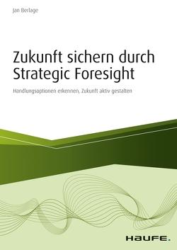 Zukunft sichern durch Strategic Foresight von Berlage,  Jan
