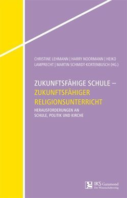 Zukunftsfähige Schule – Zukunftsfähiger Religionsunterricht von Lamprecht,  Heiko, Lehmann,  Christine, Noormann,  Harry, Schmidt-Kortenbusch,  Martin