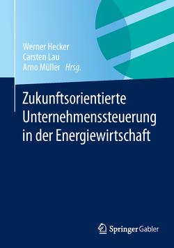 Zukunftsorientierte Unternehmenssteuerung in der Energiewirtschaft von Hecker,  Werner, Lau,  Carsten, Müller,  Arno