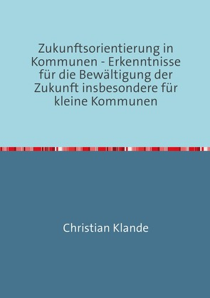 Zukunftsorientierung in Kommunen – Erkenntnisse für die Bewältigung der Zukunft insbesondere für kleine Kommunen von Klande,  Christian