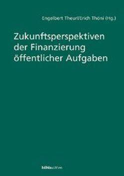 Zukunftsperspektiven der Finanzierung öffentlicher Aufgaben von Theurl,  Engelbert, Thöni,  Erich