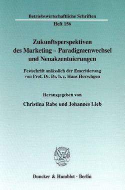 Zukunftsperspektiven des Marketing-Paradigmenwechsel und Neuakzentuierungen. von Lieb,  Johannes, Rabe,  Christina