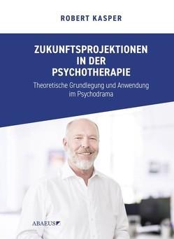 Zukunftsprojektionen in der Psychotherapie von Kasper,  Robert