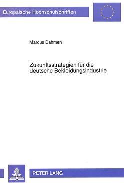 Zukunftsstrategien für die deutsche Bekleidungsindustrie von Dahmen,  Marcus