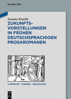Zukunftsvorstellungen in frühen deutschsprachigen Prosaromanen von Knaeble,  Susanne