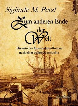 Zum anderen Ende der Welt – Historischer Auswanderer-Roman nach einer wahren Geschichte von DeBehr,  Verlag, Petzl,  Siglinde M.