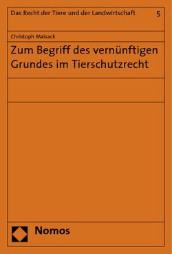 Zum Begriff des vernünftigen Grundes im Tierschutzrecht von Maisack,  Christoph