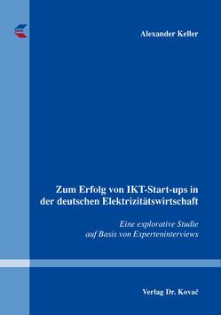 Zum Erfolg von IKT-Start-ups in der deutschen Elektrizitätswirtschaft von Keller,  Alexander