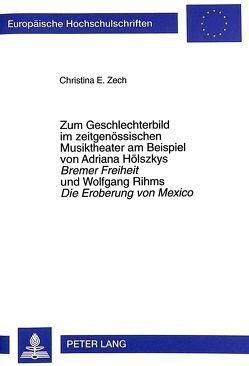 Zum Geschlechterbild im zeitgenössischen Musiktheater am Beispiel von Adriana Hölszkys- «Bremer Freiheit» und Wolfgang Rihms «Die Eroberung von Mexico» von Zech,  Christina