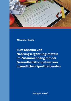Zum Konsum von Nahrungsergänzungsmitteln im Zusammenhang mit der Gesundheitskompetenz von jugendlichen Sporttreibenden von Brüne,  Alexander