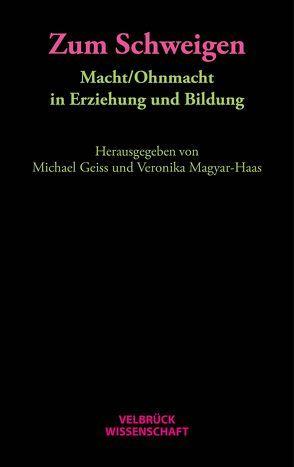 Zum Schweigen. Macht/Ohnmacht in Erziehung und Bildung von Geiss,  Michael, Magyar-Haas,  Veronika