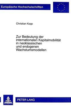 Zur Bedeutung der internationalen Kapitalmobilität in neoklassischen und endogenen Wachstumsmodellen von Kopp,  Christian