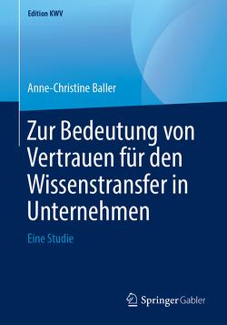 Zur Bedeutung von Vertrauen für den Wissenstransfer in Unternehmen von Baller,  Anne-Christine