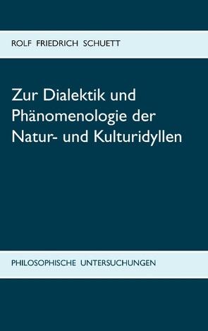 Zur Dialektik und Phänomenologie der Natur- und Kulturidyllen von Schuett,  Rolf Friedrich