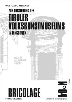Zur Entstehung des Tiroler Volkskunstmuseums in Innsbruck von Meixner,  Wolfgang