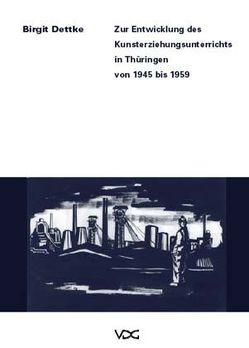 Zur Entwicklung des Kunsterziehungsunterrichts in Thüringen von 1945-1959 von Dettke,  Birgit