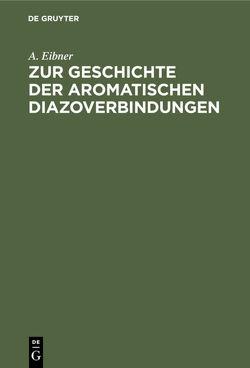 Zur Geschichte der aromatischen Diazoverbindungen von Eibner,  A.