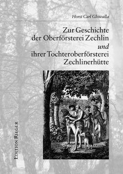 Zur Geschichte der Oberförsterei Zechlin und ihrer Tochteroberförsterei Zechlinerhütte von Glowalla,  Horst C