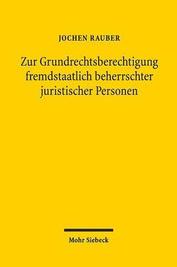 Zur Grundrechtsberechtigung fremdstaatlich beherrschter juristischer Personen von Rauber,  Jochen