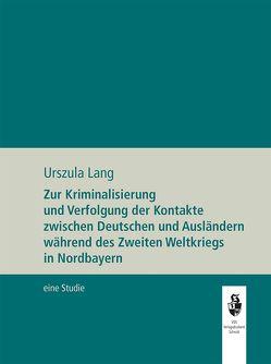 Zur Kriminalisierung und Verfolgung der Kontakte zwischen Deutschen und Ausländern während de Zweiten Weltkriegs in Nordbayern von Lang,  Urszula